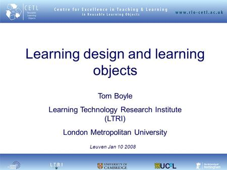 Learning design and learning objects Tom Boyle Learning Technology Research Institute (LTRI) London Metropolitan University Leuven Jan 10 2008.