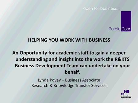 Lynda Povey – Business Associate Research & Knowledge Transfer Services HELPING YOU WORK WITH BUSINESS An Opportunity for academic staff to gain a deeper.