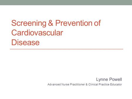 Screening & Prevention of Cardiovascular Disease Lynne Powell Advanced Nurse Practitioner & Clinical Practice Educator.
