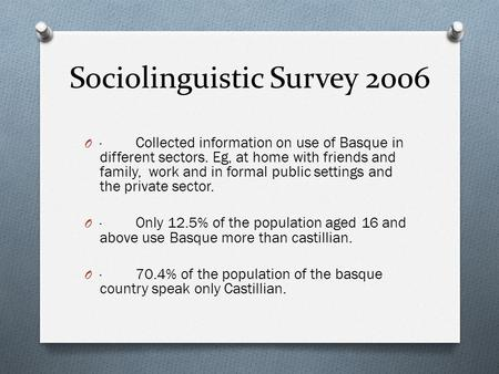 Sociolinguistic Survey 2006 O · Collected information on use of Basque in different sectors. Eg, at home with friends and family, work and in formal public.