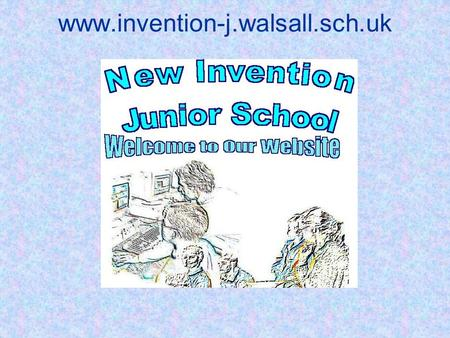 Www.invention-j.walsall.sch.uk. We were looking for a new website. Our old site was a showcase for the school but its use was limited because: Updating.