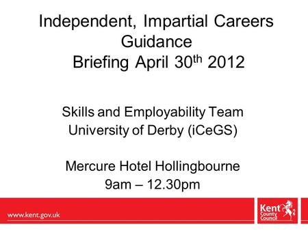 Independent, Impartial Careers Guidance Briefing April 30 th 2012 Skills and Employability Team University of Derby (iCeGS) Mercure Hotel Hollingbourne.