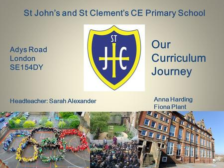 St John's and St Clement's CE Primary School Adys Road London SE154DY Headteacher: Sarah Alexander Our Curriculum Journey Anna Harding Fiona Plant.