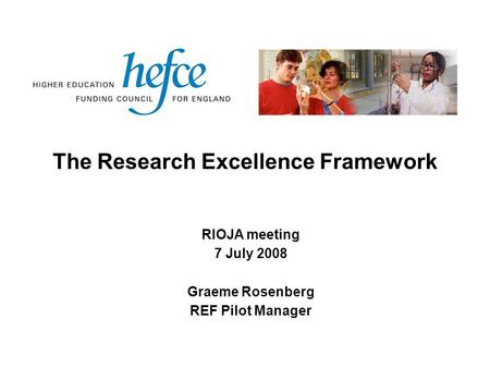 The Research Excellence Framework RIOJA meeting 7 July 2008 Graeme Rosenberg REF Pilot Manager.