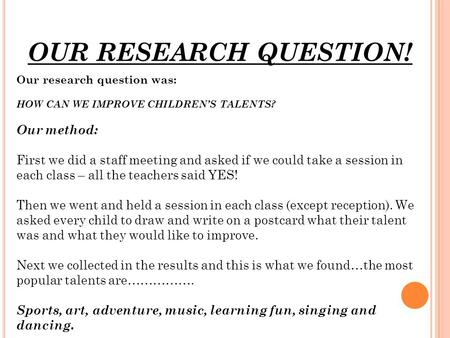 OUR RESEARCH QUESTION! Our research question was: HOW CAN WE IMPROVE CHILDREN'S TALENTS? Our method: First we did a staff meeting and asked if we could.