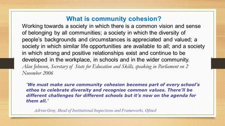 What is community cohesion? Working towards a society in which there is a common vision and sense of belonging by all communities; a society in which the.