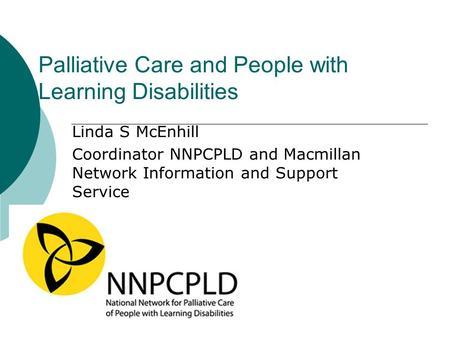 Palliative Care and People with Learning Disabilities Linda S McEnhill Coordinator NNPCPLD and Macmillan Network Information and Support Service.