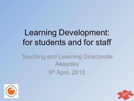 Learning Development: for students and for staff Teaching and Learning Directorate Awayday 9 th April, 2010.