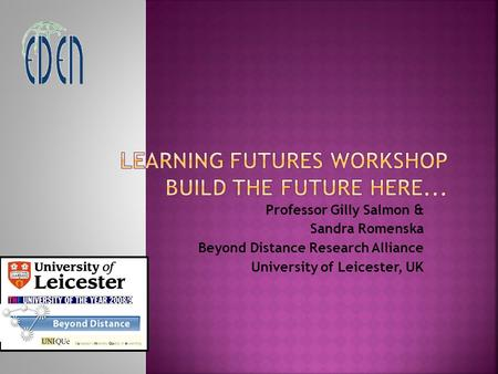 Professor Gilly Salmon & Sandra Romenska Beyond Distance Research Alliance University of Leicester, UK.