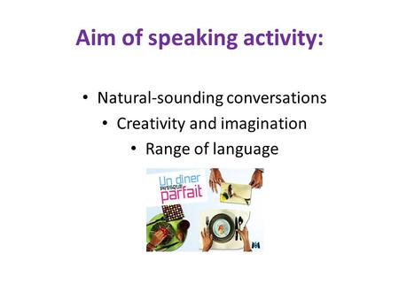 Aim of speaking activity: Natural-sounding conversations Creativity and imagination Range of language.
