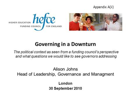 Governing in a Downturn London 30 September 2010 Alison Johns Head of Leadership, Governance and Managment The political context as seen from a funding.