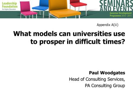 What models can universities use to prosper in difficult times? Paul Woodgates Head of Consulting Services, PA Consulting Group Appendix A(iii)
