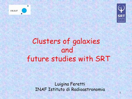 1 Clusters of galaxies and future studies with SRT Luigina Feretti INAF Istituto di Radioastronomia.