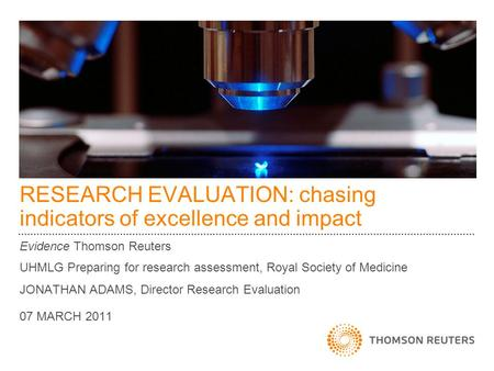 RESEARCH EVALUATION: chasing indicators of excellence and impact Evidence Thomson Reuters UHMLG Preparing for research assessment, Royal Society of Medicine.