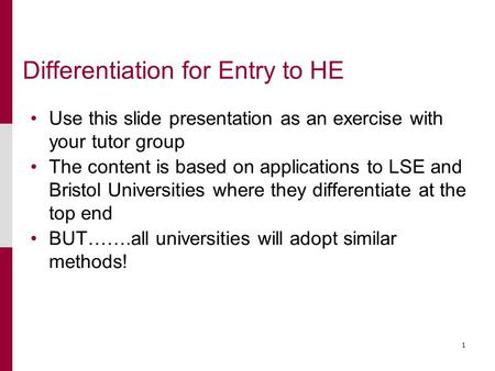 1 Differentiation for Entry to HE Use this slide presentation as an exercise with your tutor group The content is based on applications to LSE and Bristol.