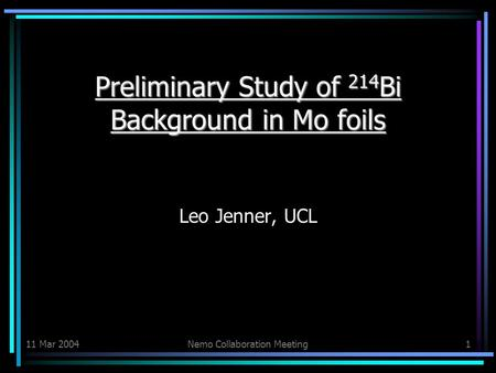 11 Mar 2004Nemo Collaboration Meeting1 Preliminary Study of 214 Bi Background in Mo foils Preliminary Study of 214 Bi Background in Mo foils Leo Jenner,