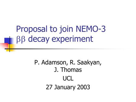 Proposal to join NEMO-3  decay experiment P. Adamson, R. Saakyan, J. Thomas UCL 27 January 2003.