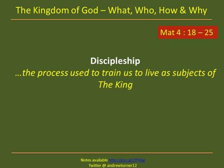 Notes available  andrewturner12 The Kingdom of God – What, Who, How & Why Mat 4 : 18 – 25 Discipleship.