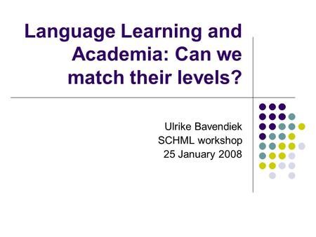 Language Learning and Academia: Can we match their levels? Ulrike Bavendiek SCHML workshop 25 January 2008.