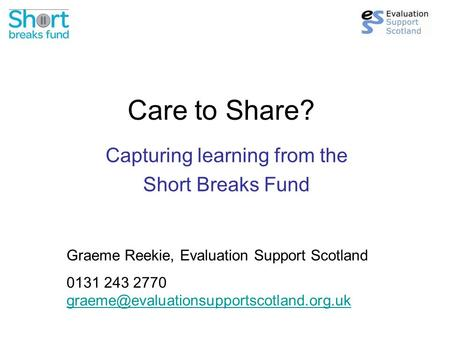 Care to Share? Capturing learning from the Short Breaks Fund Graeme Reekie, Evaluation Support Scotland 0131 243 2770