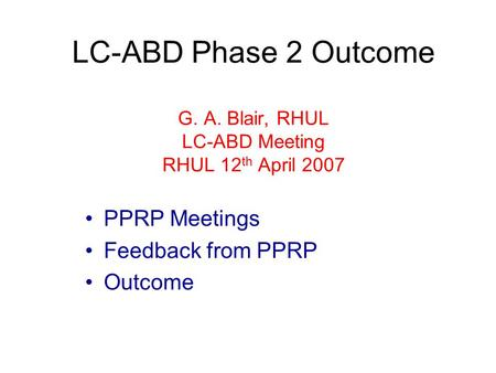 LC-ABD Phase 2 Outcome G. A. Blair, RHUL LC-ABD Meeting RHUL 12 th April 2007 PPRP Meetings Feedback from PPRP Outcome.