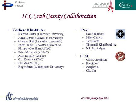 Cockcroft Institute LC-ABD plenary April 2007 ILC Crab Cavity Collaboration Cockcroft Institute : –Richard Carter (Lancaster University) –Amos Dexter (Lancaster.