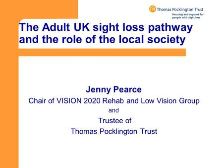 The Adult UK sight loss pathway and the role of the local society Jenny Pearce Chair of VISION 2020 Rehab and Low Vision Group and Trustee of Thomas Pocklington.