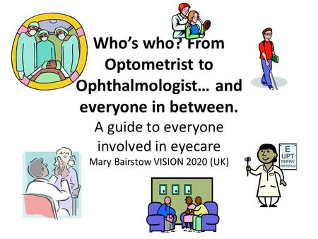 Who's who? From Optometrist to Ophthalmologist… and everyone in between. A guide to everyone involved in eyecare Mary Bairstow VISION 2020 (UK)