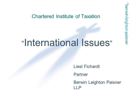 "Chartered Institute of Taxation "" International Issues "" Liesl Fichardt Partner Berwin Leighton Paisner LLP."