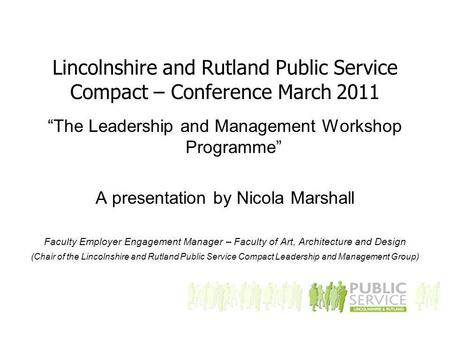 "Lincolnshire and Rutland Public Service Compact – Conference March 2011 ""The Leadership and Management Workshop Programme"" A presentation by Nicola Marshall."