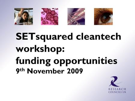 SETsquared cleantech workshop: funding opportunities 9 th November 2009.