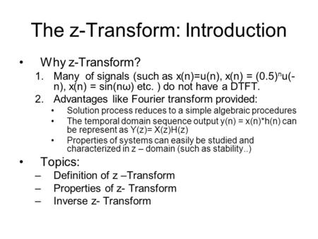 The z-Transform: Introduction Why z-Transform? 1.Many of signals (such as x(n)=u(n), x(n) = (0.5) n u(- n), x(n) = sin(nω) etc. ) do not have a DTFT. 2.Advantages.
