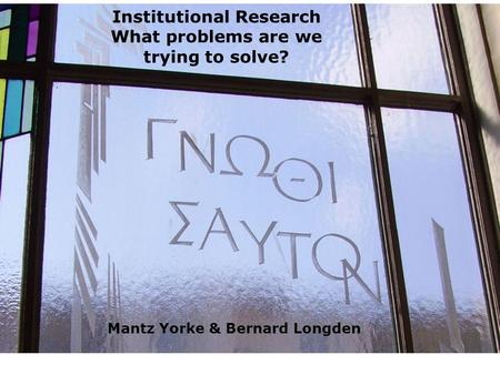 Institutional Research What problems are we trying to solve? Mantz Yorke & Bernard Longden.