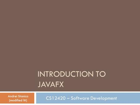 INTRODUCTION TO JAVAFX CS12420 – Software Development Andrei Stanica (modified ltt)