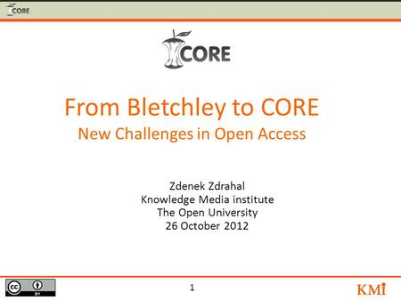 1 Zdenek Zdrahal Knowledge Media institute The Open University 26 October 2012 From Bletchley to CORE New Challenges in Open Access.