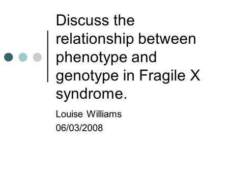 Discuss the relationship between phenotype and genotype in Fragile X syndrome. Louise Williams 06/03/2008.