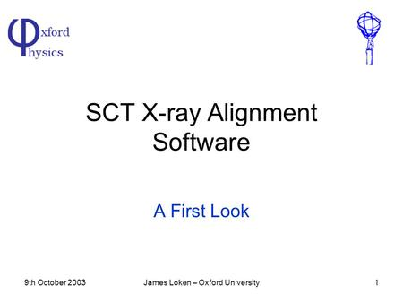 9th October 2003James Loken – Oxford University1 SCT X-ray Alignment Software A First Look.