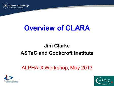 Overview of CLARA Jim Clarke ASTeC and Cockcroft Institute ALPHA-X Workshop, May 2013.