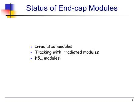 1 Status of End-cap Modules ● Irradiated modules ● Tracking with irradiated modules ● K5.1 modules.