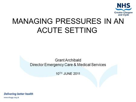 MANAGING PRESSURES IN AN ACUTE SETTING Grant Archibald Director Emergency Care & Medical Services 10 TH JUNE 2011.