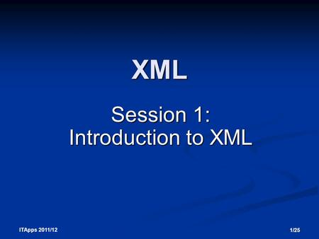 ITApps 2011/12 1/25 XML Session 1: Introduction to XML.