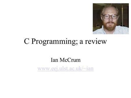 C Programming; a review Ian McCrum www.eej.ulst.ac.uk/~ian.