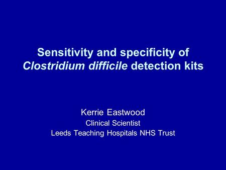 Sensitivity and specificity of Clostridium difficile detection kits Kerrie Eastwood Clinical Scientist Leeds Teaching Hospitals NHS Trust.