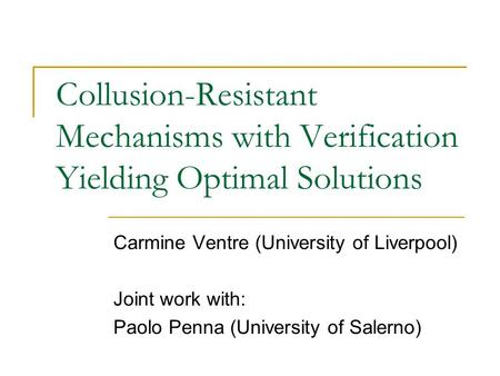 Collusion-Resistant Mechanisms with Verification Yielding Optimal Solutions Carmine Ventre (University of Liverpool) Joint work with: Paolo Penna (University.