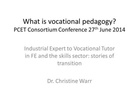 What is vocational pedagogy? PCET Consortium Conference 27 th June 2014 Industrial Expert to Vocational Tutor in FE and the skills sector: stories of transition.