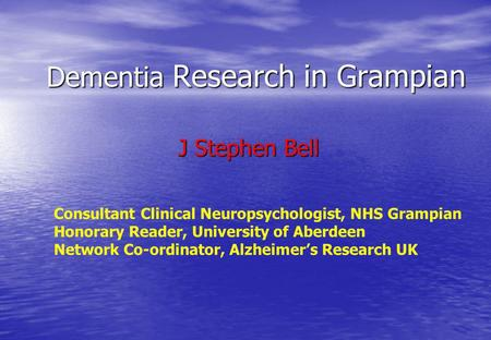 Dementia Research in Grampian J Stephen Bell J Stephen Bell Consultant Clinical Neuropsychologist, NHS Grampian Honorary Reader, University of Aberdeen.