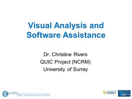 Visual Analysis and Software Assistance Dr. Christine Rivers QUIC Project (NCRM) University of Surrey.