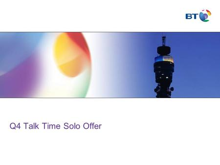 Q4 Talk Time Solo Offer. © British Telecommunications plc Agenda Talk Time Solo PropositionQ4 Talk Time Solo OfferDevicesWhy BTTerms & Condition'sSummary.