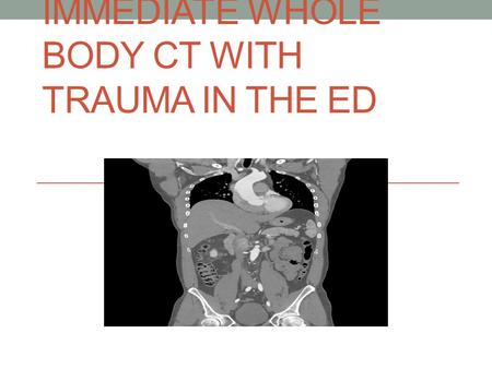 IMMEDIATE WHOLE BODY CT WITH TRAUMA IN THE ED. What and when to scan in Trauma Highly debated issue of our use of radiology in ED regarding trauma ?At.