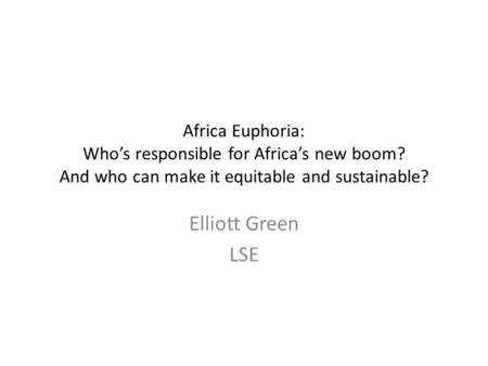 Africa Euphoria: Who's responsible for Africa's new boom? And who can make it equitable and sustainable? Elliott Green LSE.